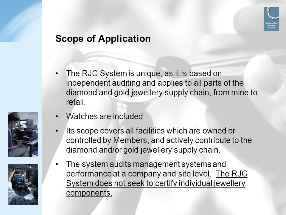 www.responsiblejewellery.com Scope of Application The RJC System is unique, as it is based on independent auditing and applies to all parts of the dia