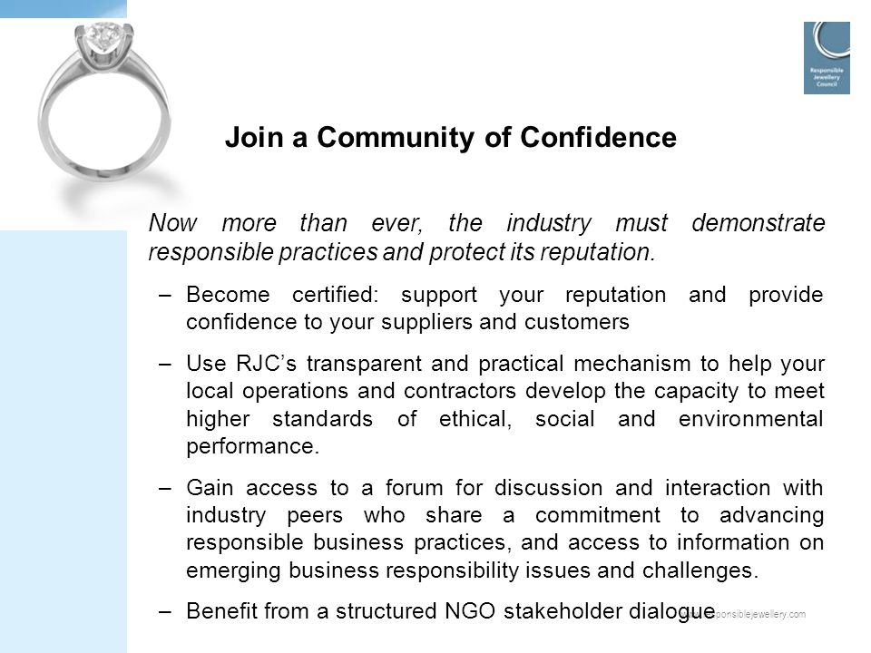 www.responsiblejewellery.com Join a Community of Confidence Now more than ever, the industry must demonstrate responsible practices and protect its re
