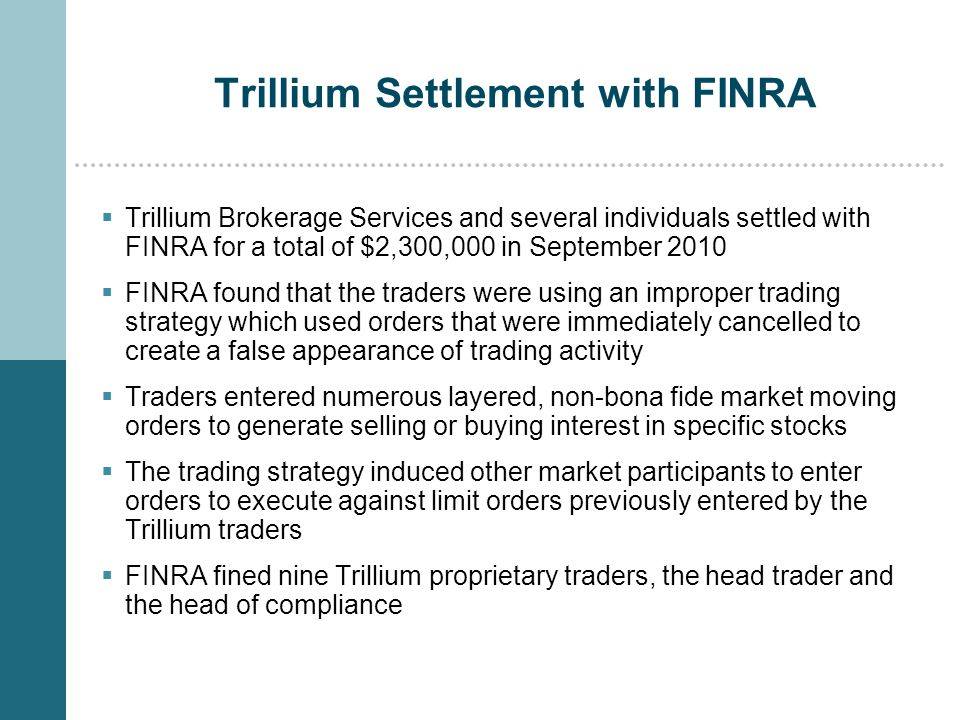 Trillium Settlement with FINRA  Trillium Brokerage Services and several individuals settled with FINRA for a total of $2,300,000 in September 2010  FINRA found that the traders were using an improper trading strategy which used orders that were immediately cancelled to create a false appearance of trading activity  Traders entered numerous layered, non-bona fide market moving orders to generate selling or buying interest in specific stocks  The trading strategy induced other market participants to enter orders to execute against limit orders previously entered by the Trillium traders  FINRA fined nine Trillium proprietary traders, the head trader and the head of compliance