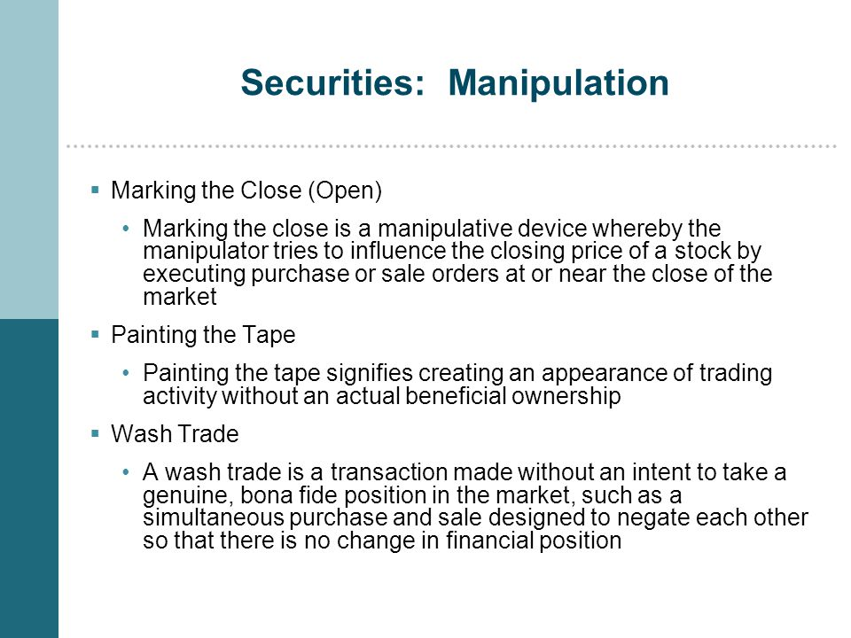 Securities: Manipulation  Marking the Close (Open) Marking the close is a manipulative device whereby the manipulator tries to influence the closing price of a stock by executing purchase or sale orders at or near the close of the market  Painting the Tape Painting the tape signifies creating an appearance of trading activity without an actual beneficial ownership  Wash Trade A wash trade is a transaction made without an intent to take a genuine, bona fide position in the market, such as a simultaneous purchase and sale designed to negate each other so that there is no change in financial position