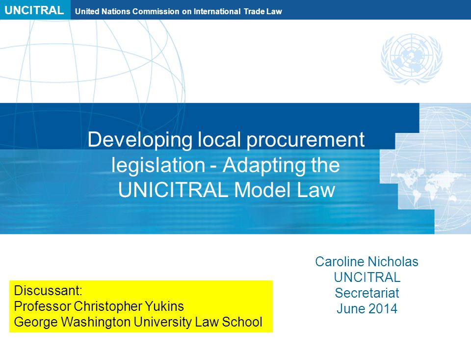UNCITRAL United Nations Commission on International Trade Law Developing local procurement legislation - Adapting the UNICITRAL Model Law Caroline Nicholas UNCITRAL Secretariat June 2014 Discussant: Professor Christopher Yukins George Washington University Law School