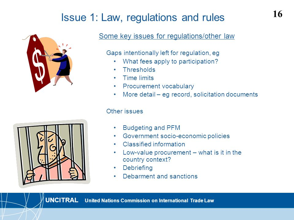 UNCITRAL United Nations Commission on International Trade Law 16 Issue 1: Law, regulations and rules Some key issues for regulations/other law Gaps intentionally left for regulation, eg What fees apply to participation.