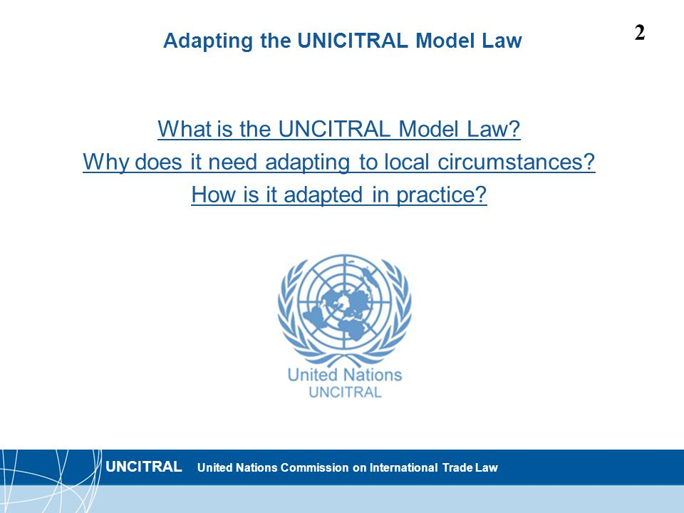 UNCITRAL United Nations Commission on International Trade Law 2 Adapting the UNICITRAL Model Law What is the UNCITRAL Model Law.