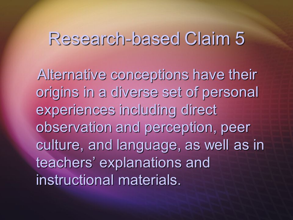 Research-based Claim 5 Alternative conceptions have their origins in a diverse set of personal experiences including direct observation and perception