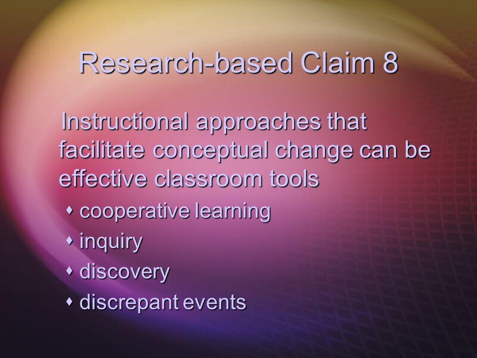 Research-based Claim 8 Instructional approaches that facilitate conceptual change can be effective classroom tools Instructional approaches that facil