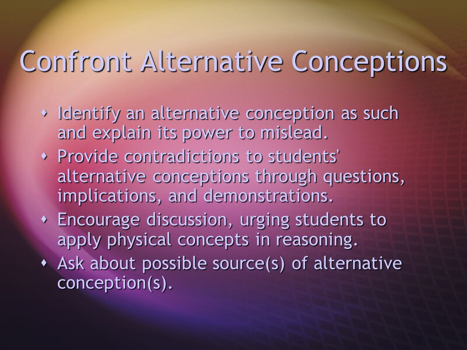 Confront Alternative Conceptions  Identify an alternative conception as such and explain its power to mislead.  Provide contradictions to students'
