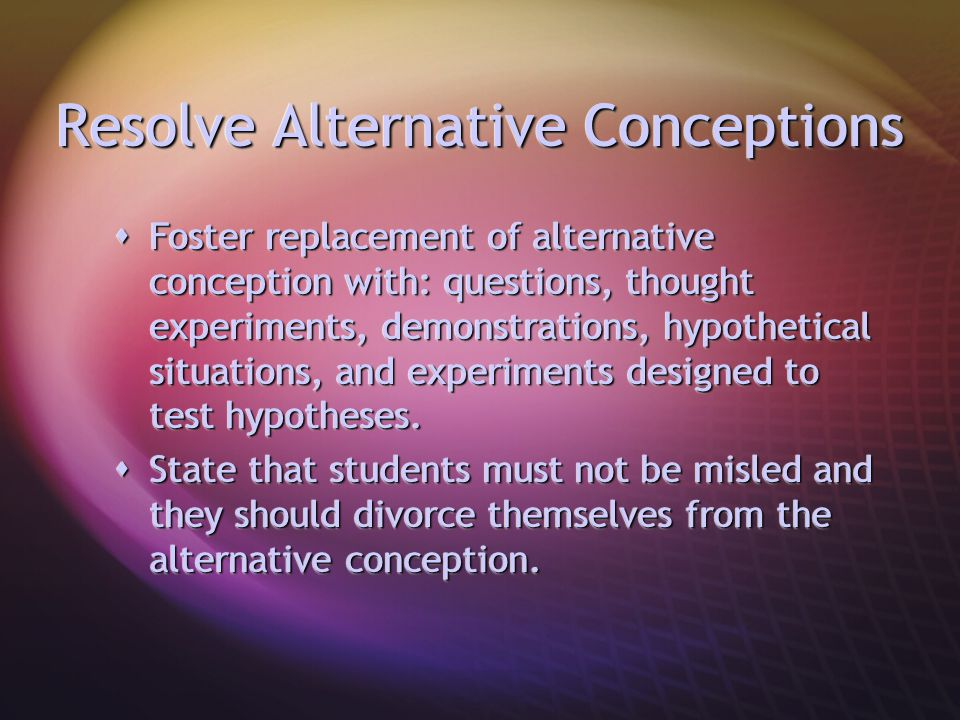 Resolve Alternative Conceptions  Foster replacement of alternative conception with: questions, thought experiments, demonstrations, hypothetical situ