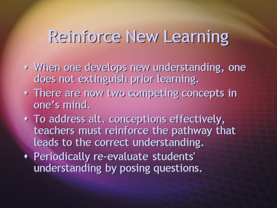Reinforce New Learning  When one develops new understanding, one does not extinguish prior learning.  There are now two competing concepts in one's