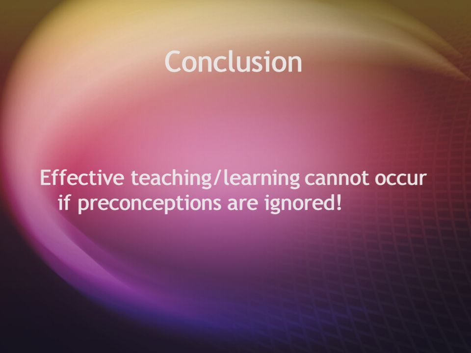 Conclusion Effective teaching/learning cannot occur if preconceptions are ignored!