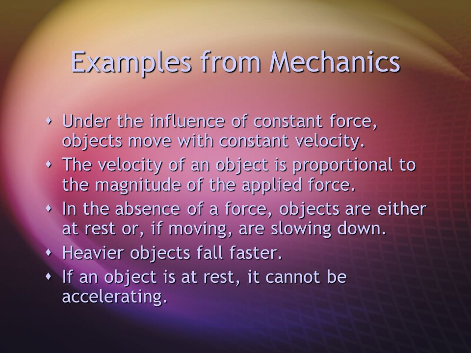 Examples from Mechanics  Under the influence of constant force, objects move with constant velocity.  The velocity of an object is proportional to t