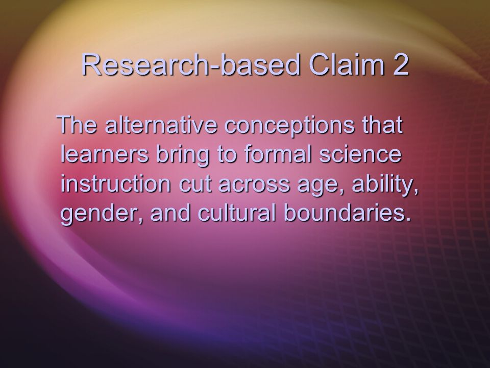 Research-based Claim 2 The alternative conceptions that learners bring to formal science instruction cut across age, ability, gender, and cultural bou