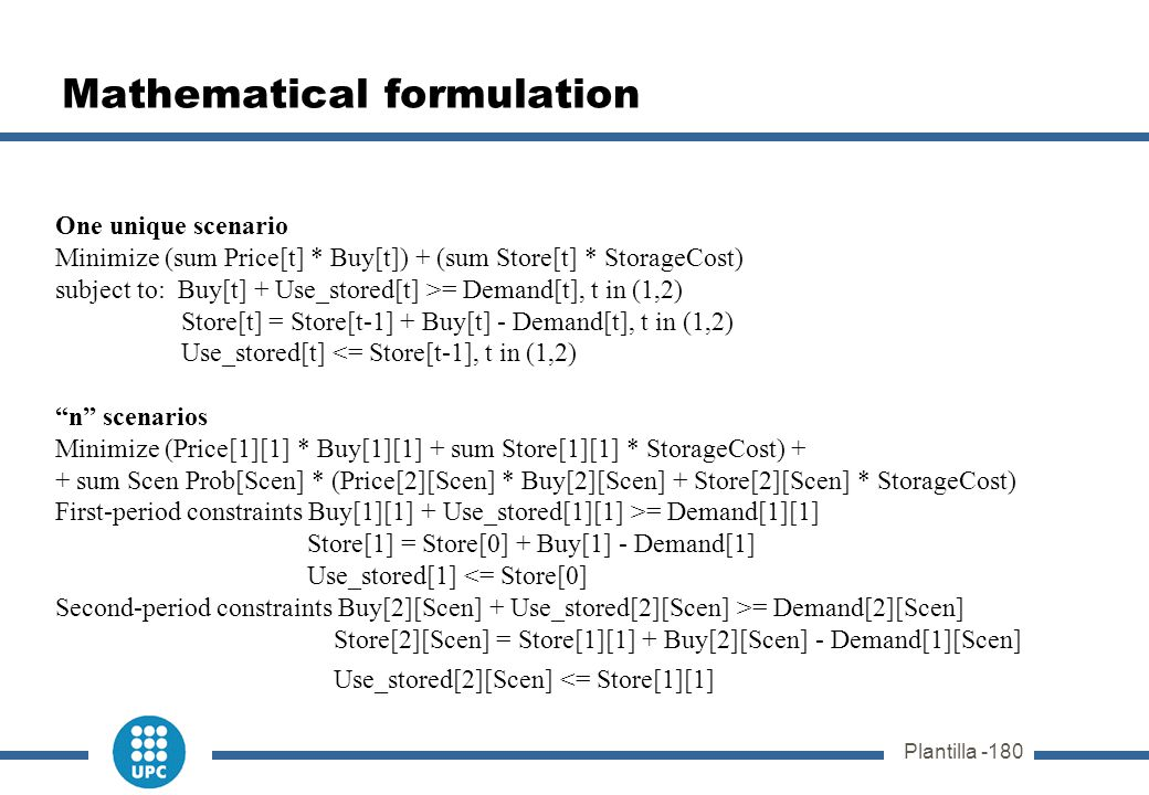 Plantilla -180 Mathematical formulation One unique scenario Minimize (sum Price[t] * Buy[t]) + (sum Store[t] * StorageCost) subject to: Buy[t] + Use_s