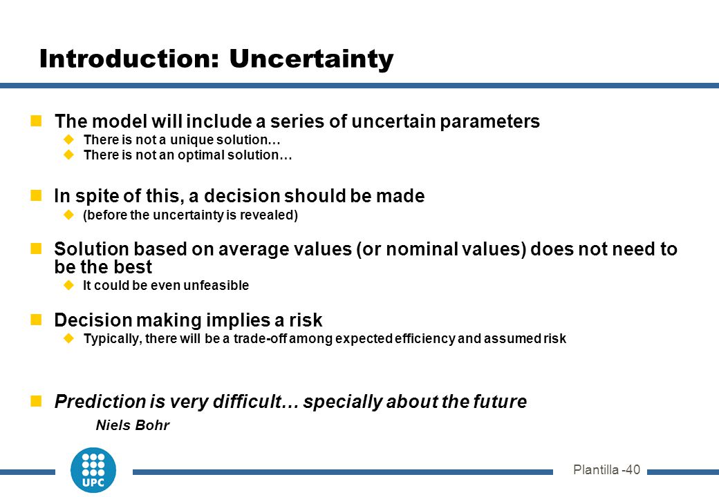 Plantilla -40 Introduction: Uncertainty The model will include a series of uncertain parameters  There is not a unique solution…  There is not an op