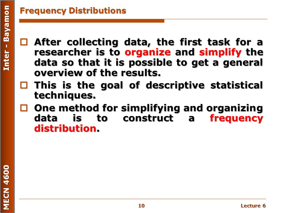 Lecture 6 MECN 4600 Inter - Bayamon Frequency Distributions  After collecting data, the first task for a researcher is to organize and simplify the d