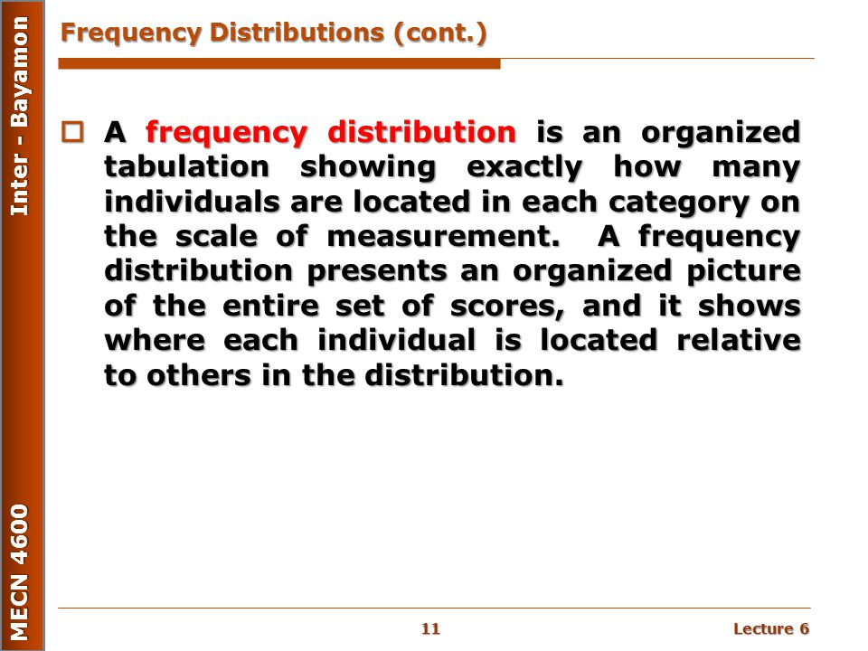 Lecture 6 MECN 4600 Inter - Bayamon Frequency Distributions (cont.)  A frequency distribution is an organized tabulation showing exactly how many ind