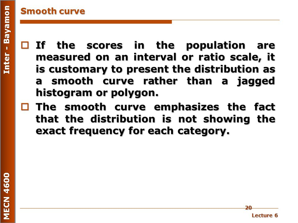 Lecture 6 MECN 4600 Inter - Bayamon 20 Smooth curve  If the scores in the population are measured on an interval or ratio scale, it is customary to p