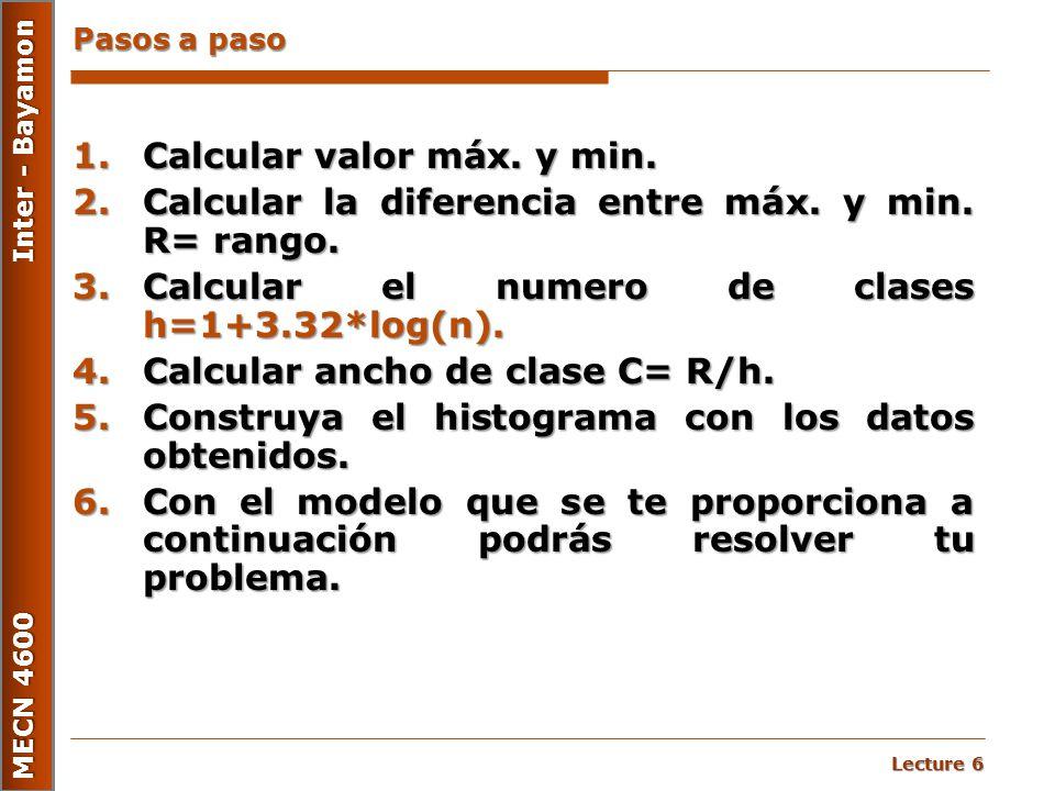 Lecture 6 MECN 4600 Inter - Bayamon Pasos a paso 1.Calcular valor máx. y min. 2.Calcular la diferencia entre máx. y min. R= rango. 3.Calcular el numer