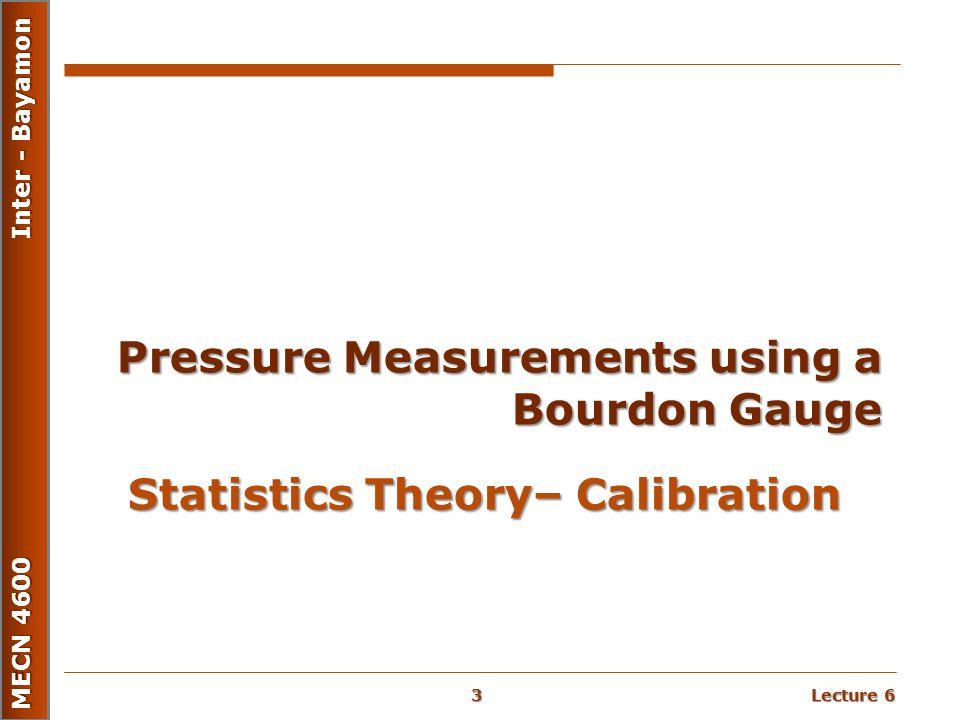 Lecture 6 MECN 4600 Inter - Bayamon Statistics Theory– Calibration Pressure Measurements using a Bourdon Gauge 3