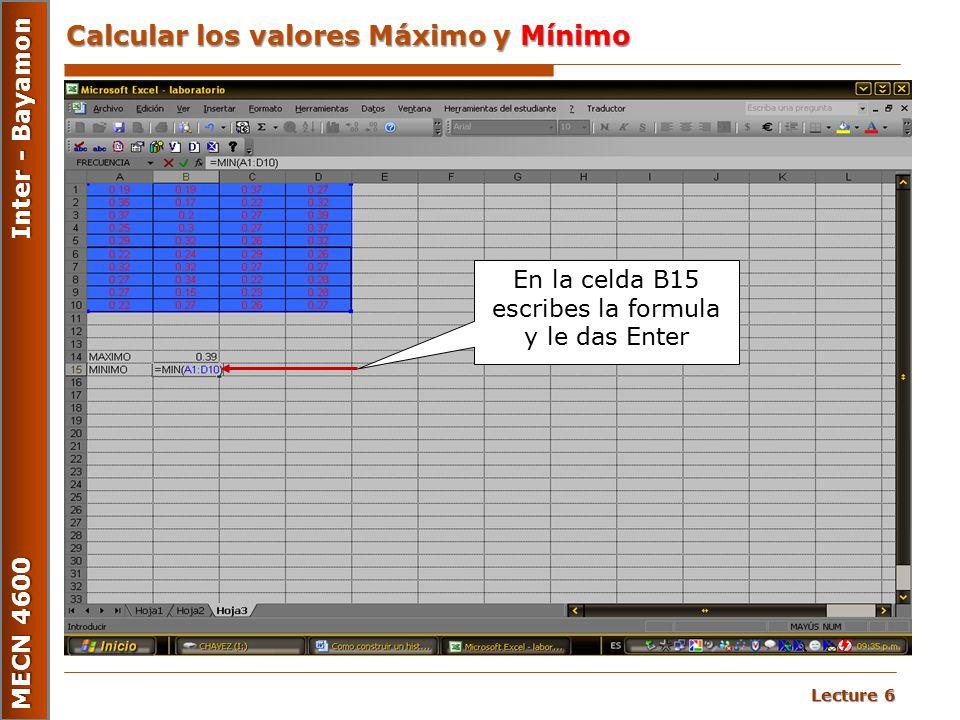 Lecture 6 MECN 4600 Inter - Bayamon Calcular los valores Máximo y Mínimo En la celda B15 escribes la formula y le das Enter