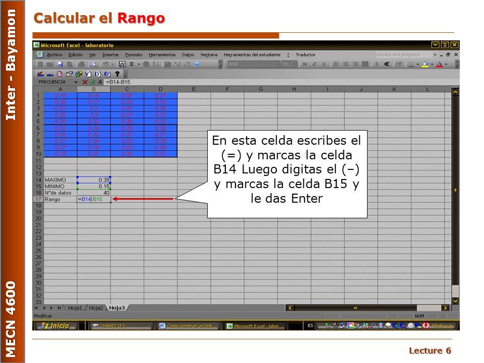 Lecture 6 MECN 4600 Inter - Bayamon Calcular el Rango En esta celda escribes el (=) y marcas la celda B14 Luego digitas el (–) y marcas la celda B15 y