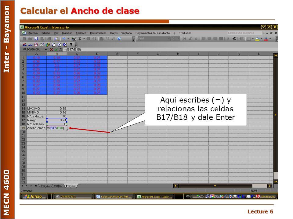 Lecture 6 MECN 4600 Inter - Bayamon Calcular el Ancho de clase Aquí escribes (=) y relacionas las celdas B17/B18 y dale Enter
