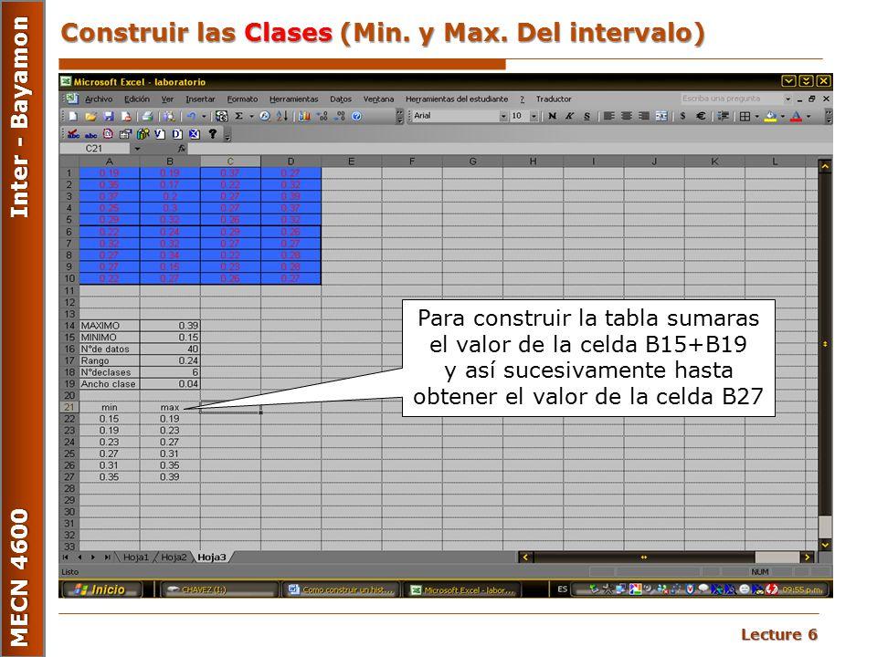 Lecture 6 MECN 4600 Inter - Bayamon Construir las Clases (Min. y Max. Del intervalo) Para construir la tabla sumaras el valor de la celda B15+B19 y as