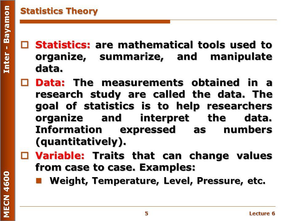 Lecture 6 MECN 4600 Inter - Bayamon Statistics Theory  Statistics: are mathematical tools used to organize, summarize, and manipulate data.  Data: T
