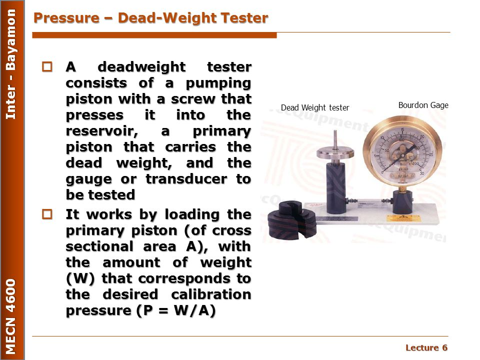 Lecture 6 MECN 4600 Inter - Bayamon Pressure – Dead-Weight Tester  A deadweight tester consists of a pumping piston with a screw that presses it into