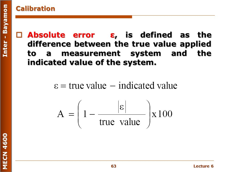 Lecture 6 MECN 4600 Inter - Bayamon Calibration  Absolute error ε, is defined as the difference between the true value applied to a measurement syste
