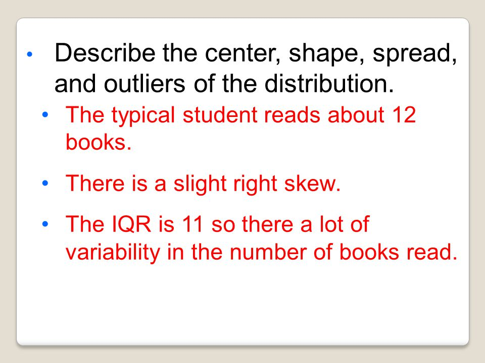 4, 8, 9, 10, 10, 12, 12, 12, 15, 18, 20, 21, 24, 25, 35 22 Books Students read in a year Number of Books Median: Lower Quartile: Upper Quartile: Lowes