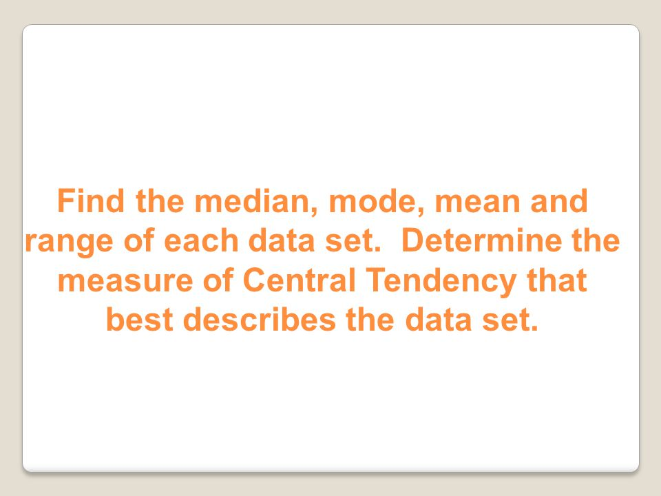 Often one measure of Central Tendency is more appropriate for describing a data set. Think about what each measure tells you about the data.