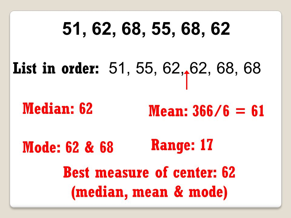 12, 15, 17, 9, 17 List in order: 9, 12, 15, 17, 17 Median: 15 Mean: 70/5 = 14 Best measure of center: 15 (possibly 14) (median and possibly mean) Mode