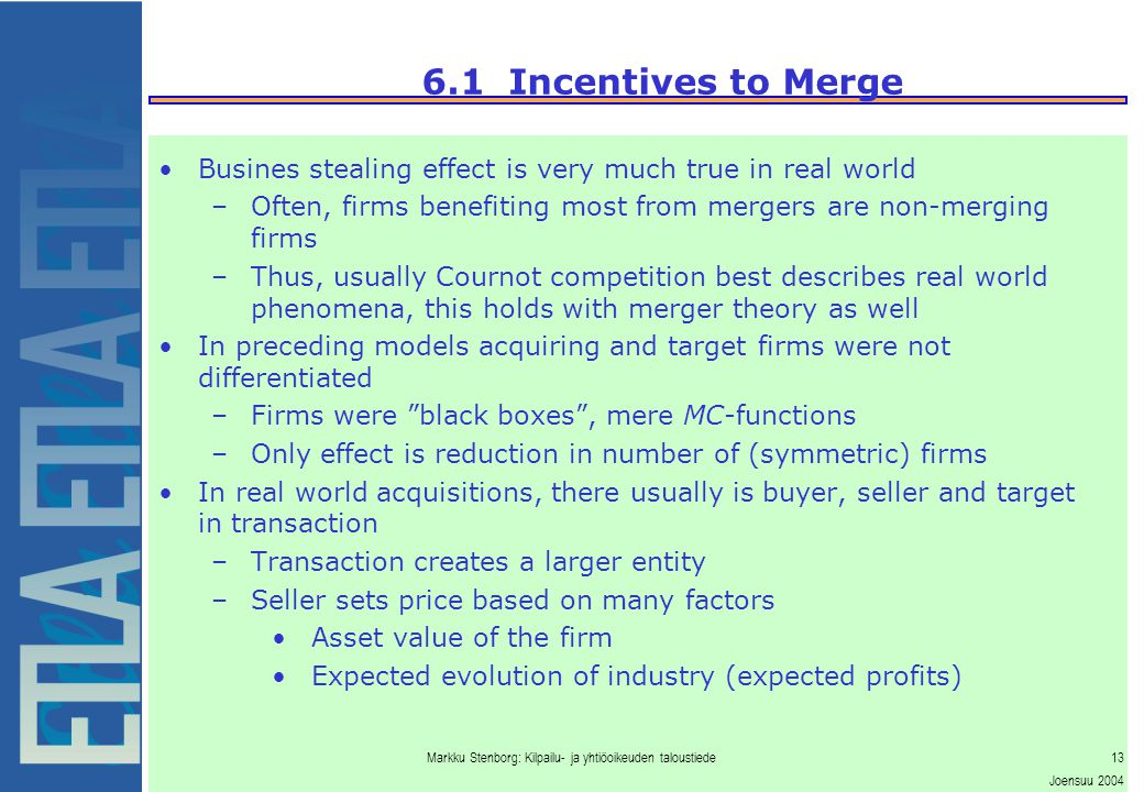 Markku Stenborg: Kilpailu- ja yhtiöoikeuden taloustiede13 Joensuu 2004 6.1 Incentives to Merge Busines stealing effect is very much true in real world –Often, firms benefiting most from mergers are non-merging firms –Thus, usually Cournot competition best describes real world phenomena, this holds with merger theory as well In preceding models acquiring and target firms were not differentiated –Firms were black boxes , mere MC-functions –Only effect is reduction in number of (symmetric) firms In real world acquisitions, there usually is buyer, seller and target in transaction –Transaction creates a larger entity –Seller sets price based on many factors Asset value of the firm Expected evolution of industry (expected profits)