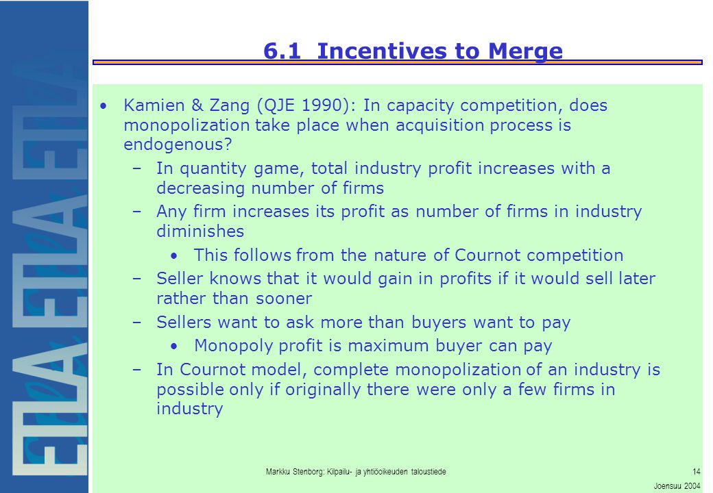 Markku Stenborg: Kilpailu- ja yhtiöoikeuden taloustiede14 Joensuu 2004 6.1 Incentives to Merge Kamien & Zang (QJE 1990): In capacity competition, does monopolization take place when acquisition process is endogenous.