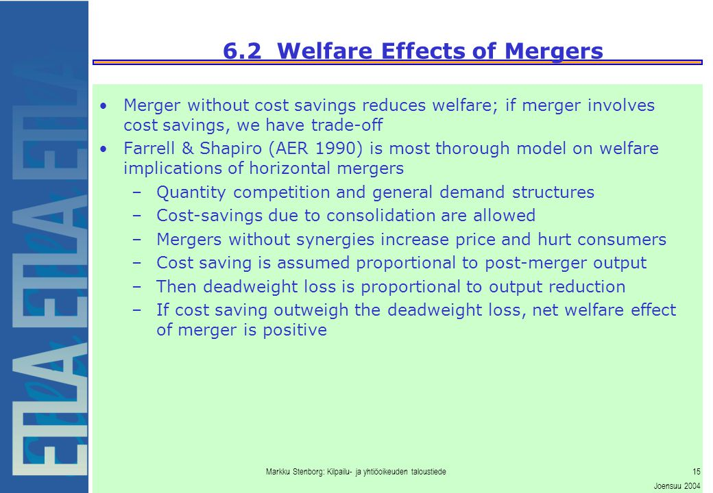 Markku Stenborg: Kilpailu- ja yhtiöoikeuden taloustiede15 Joensuu 2004 6.2 Welfare Effects of Mergers Merger without cost savings reduces welfare; if merger involves cost savings, we have trade-off Farrell & Shapiro (AER 1990) is most thorough model on welfare implications of horizontal mergers –Quantity competition and general demand structures –Cost-savings due to consolidation are allowed –Mergers without synergies increase price and hurt consumers –Cost saving is assumed proportional to post-merger output –Then deadweight loss is proportional to output reduction –If cost saving outweigh the deadweight loss, net welfare effect of merger is positive