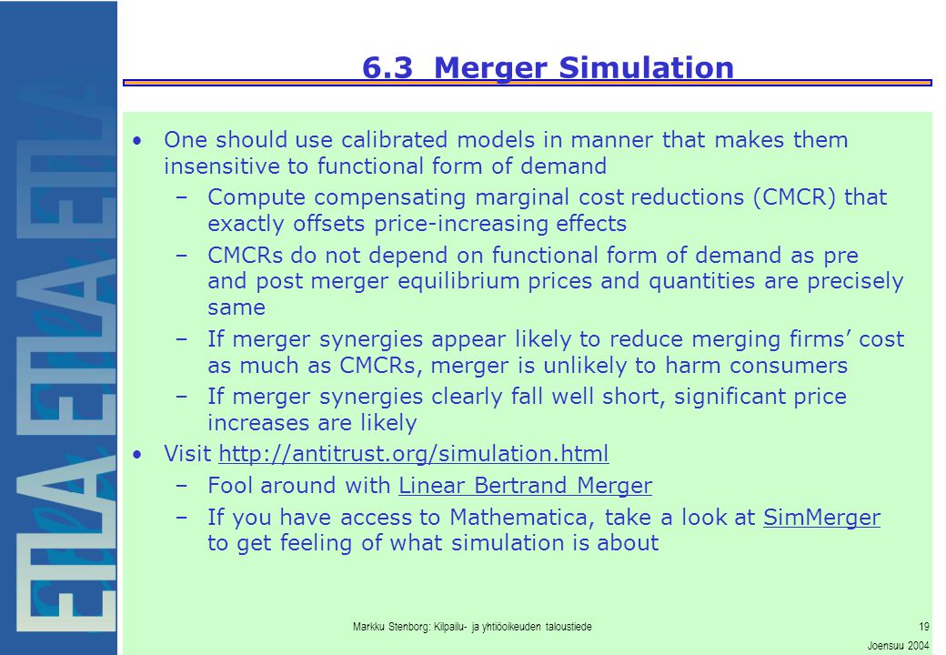 Markku Stenborg: Kilpailu- ja yhtiöoikeuden taloustiede19 Joensuu 2004 6.3 Merger Simulation One should use calibrated models in manner that makes them insensitive to functional form of demand –Compute compensating marginal cost reductions (CMCR) that exactly offsets price-increasing effects –CMCRs do not depend on functional form of demand as pre and post merger equilibrium prices and quantities are precisely same –If merger synergies appear likely to reduce merging firms' cost as much as CMCRs, merger is unlikely to harm consumers –If merger synergies clearly fall well short, significant price increases are likely Visit http://antitrust.org/simulation.html –Fool around with Linear Bertrand Merger –If you have access to Mathematica, take a look at SimMerger to get feeling of what simulation is about