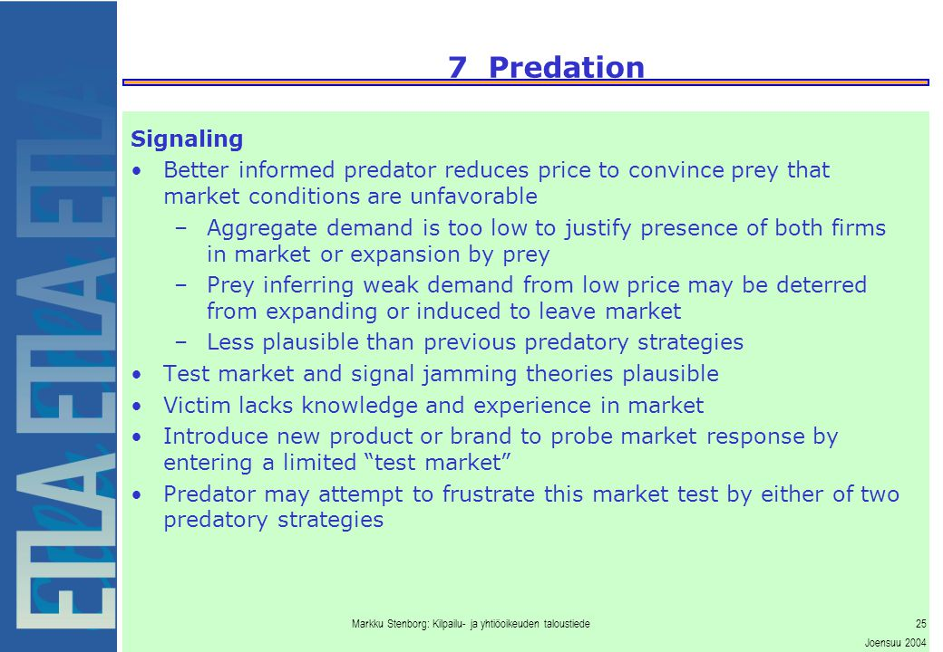 Markku Stenborg: Kilpailu- ja yhtiöoikeuden taloustiede25 Joensuu 2004 7 Predation Signaling Better informed predator reduces price to convince prey that market conditions are unfavorable –Aggregate demand is too low to justify presence of both firms in market or expansion by prey –Prey inferring weak demand from low price may be deterred from expanding or induced to leave market –Less plausible than previous predatory strategies Test market and signal jamming theories plausible Victim lacks knowledge and experience in market Introduce new product or brand to probe market response by entering a limited test market Predator may attempt to frustrate this market test by either of two predatory strategies