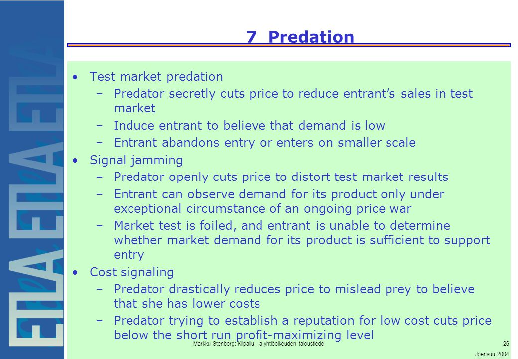 Markku Stenborg: Kilpailu- ja yhtiöoikeuden taloustiede26 Joensuu 2004 7 Predation Test market predation –Predator secretly cuts price to reduce entrant's sales in test market –Induce entrant to believe that demand is low –Entrant abandons entry or enters on smaller scale Signal jamming –Predator openly cuts price to distort test market results –Entrant can observe demand for its product only under exceptional circumstance of an ongoing price war –Market test is foiled, and entrant is unable to determine whether market demand for its product is sufficient to support entry Cost signaling –Predator drastically reduces price to mislead prey to believe that she has lower costs –Predator trying to establish a reputation for low cost cuts price below the short run profit-maximizing level