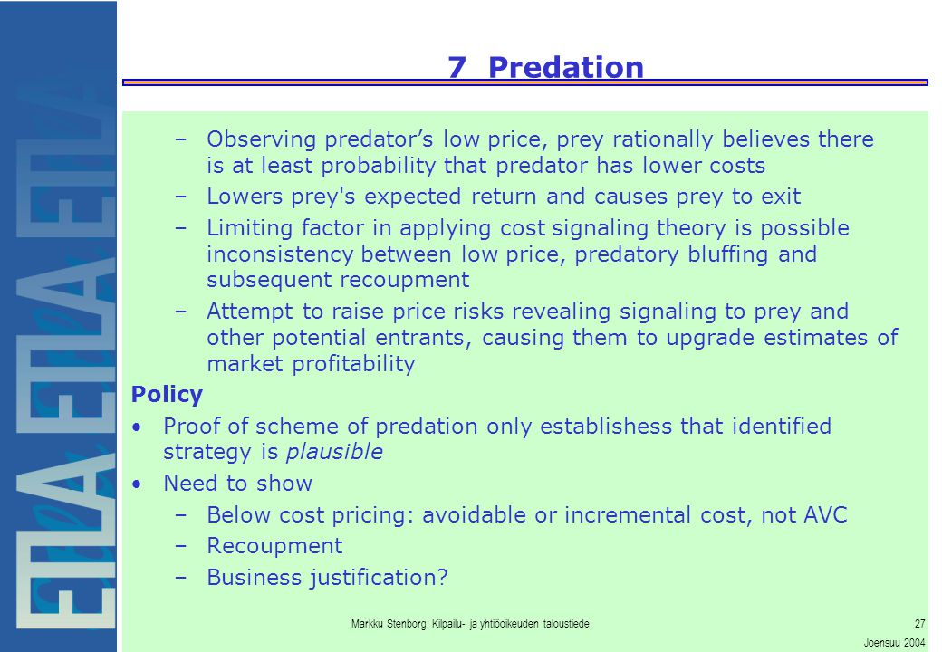 Markku Stenborg: Kilpailu- ja yhtiöoikeuden taloustiede27 Joensuu 2004 7 Predation –Observing predator's low price, prey rationally believes there is at least probability that predator has lower costs –Lowers prey s expected return and causes prey to exit –Limiting factor in applying cost signaling theory is possible inconsistency between low price, predatory bluffing and subsequent recoupment –Attempt to raise price risks revealing signaling to prey and other potential entrants, causing them to upgrade estimates of market profitability Policy Proof of scheme of predation only establishess that identified strategy is plausible Need to show –Below cost pricing: avoidable or incremental cost, not AVC –Recoupment –Business justification