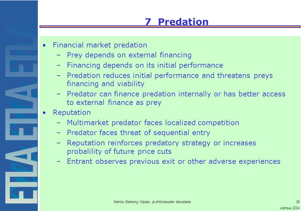 Markku Stenborg: Kilpailu- ja yhtiöoikeuden taloustiede28 Joensuu 2004 7 Predation Financial market predation –Prey depends on external financing –Financing depends on its initial performance –Predation reduces initial performance and threatens preys financing and viability –Predator can finance predation internally or has better access to external finance as prey Reputation –Multimarket predator faces localized competition –Predator faces threat of sequential entry –Reputation reinforces predatory strategy or increases probalility of future price cuts –Entrant observes previous exit or other adverse experiences