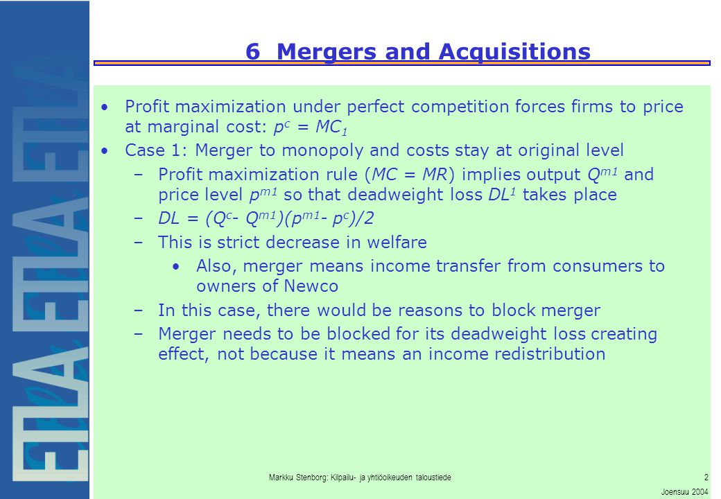 Markku Stenborg: Kilpailu- ja yhtiöoikeuden taloustiede3 Joensuu 2004 6 Mergers and Acquisitions Case 2: Merger involves synergies –Assume cost savings occur through decrease in marginal costs –MC 1 decreases to MC 2 –Monopoly profit maximization implies price level p m2 which is lower than that without cost savings p m1 –Deadweight loss occurs, but it is smaller than that without cost savings –DL = (Q c - Q m2 )(p m2 - p c )/2 –There arwe now cost savings due to the decrease in MC Amount is (p c -MC 2 )Q m2 –Efficiency is increased due to cost savings and decreased due to market power - deadweight loss