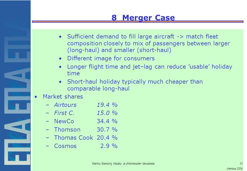 Markku Stenborg: Kilpailu- ja yhtiöoikeuden taloustiede31 Joensuu 2004 8 Merger Case Sufficient demand to fill large aircraft -> match fleet composition closely to mix of passengers between larger (long-haul) and smaller (short-haul) Different image for consumers Longer flight time and jet–lag can reduce 'usable' holiday time Short-haul holiday typically much cheaper than comparable long-haul Market shares –Airtours19.4 % –First C.15.0 % –NewCo34.4 % –Thomson30.7 % –Thomas Cook20.4 % –Cosmos2.9 %