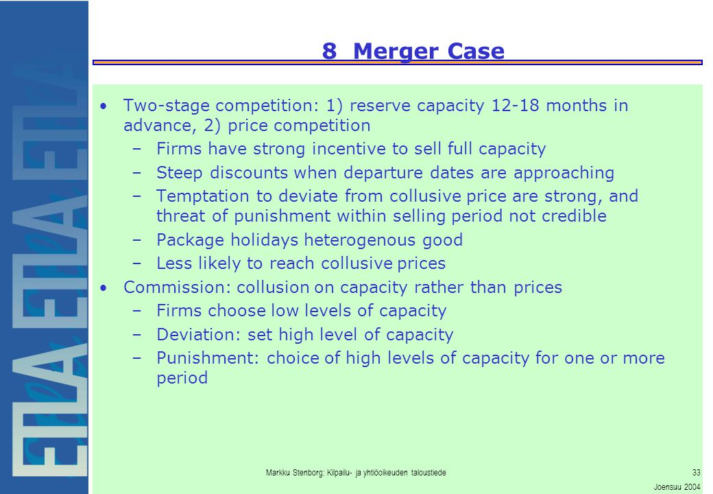 Markku Stenborg: Kilpailu- ja yhtiöoikeuden taloustiede33 Joensuu 2004 8 Merger Case Two-stage competition: 1) reserve capacity 12-18 months in advance, 2) price competition –Firms have strong incentive to sell full capacity –Steep discounts when departure dates are approaching –Temptation to deviate from collusive price are strong, and threat of punishment within selling period not credible –Package holidays heterogenous good –Less likely to reach collusive prices Commission: collusion on capacity rather than prices –Firms choose low levels of capacity –Deviation: set high level of capacity –Punishment: choice of high levels of capacity for one or more period