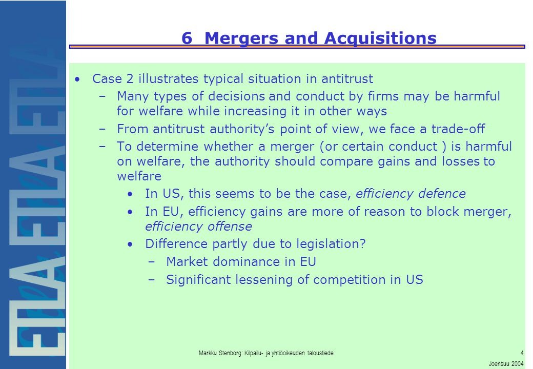 Markku Stenborg: Kilpailu- ja yhtiöoikeuden taloustiede4 Joensuu 2004 6 Mergers and Acquisitions Case 2 illustrates typical situation in antitrust –Many types of decisions and conduct by firms may be harmful for welfare while increasing it in other ways –From antitrust authority's point of view, we face a trade-off –To determine whether a merger (or certain conduct ) is harmful on welfare, the authority should compare gains and losses to welfare In US, this seems to be the case, efficiency defence In EU, efficiency gains are more of reason to block merger, efficiency offense Difference partly due to legislation.