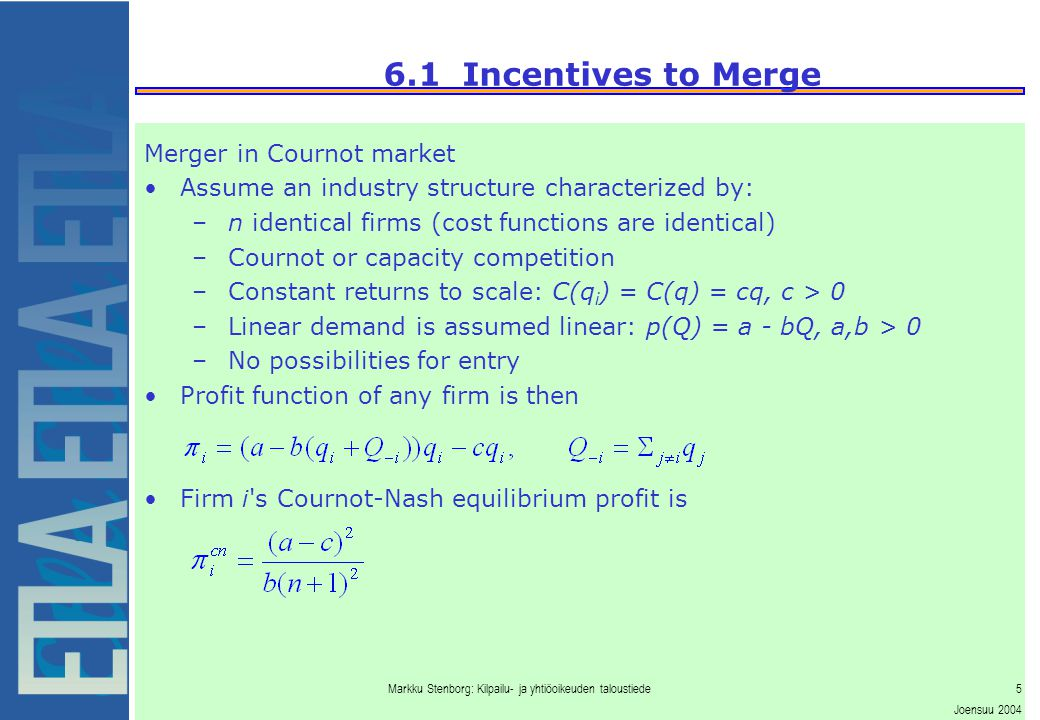 Markku Stenborg: Kilpailu- ja yhtiöoikeuden taloustiede5 Joensuu 2004 6.1 Incentives to Merge Merger in Cournot market Assume an industry structure characterized by: –n identical firms (cost functions are identical) –Cournot or capacity competition –Constant returns to scale: C(q i ) = C(q) = cq, c > 0 –Linear demand is assumed linear: p(Q) = a - bQ, a,b > 0 –No possibilities for entry Profit function of any firm is then Firm i s Cournot-Nash equilibrium profit is