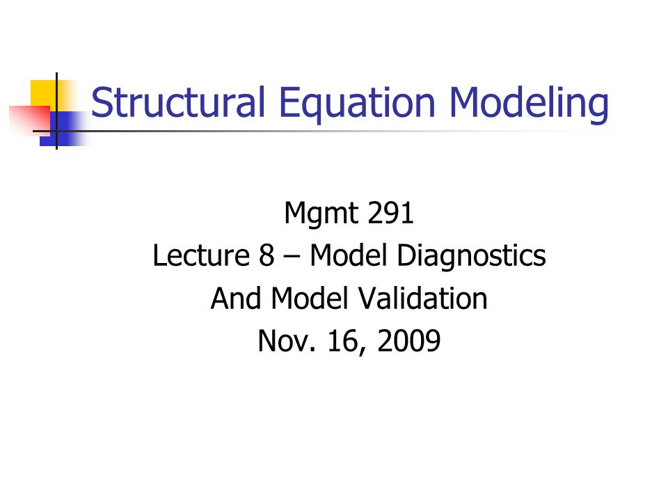 Structural Equation Modeling Mgmt 291 Lecture 8 – Model Diagnostics And Model Validation Nov.