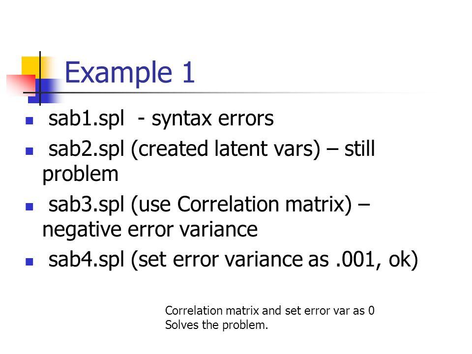 Example 1 sab1.spl - syntax errors sab2.spl (created latent vars) – still problem sab3.spl (use Correlation matrix) – negative error variance sab4.spl (set error variance as.001, ok) Correlation matrix and set error var as 0 Solves the problem.