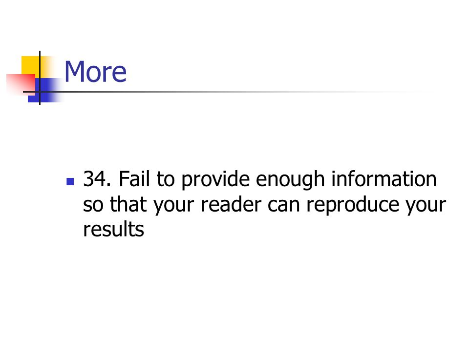 More 34. Fail to provide enough information so that your reader can reproduce your results