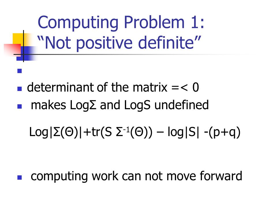 Computing Problem 1: Not positive definite determinant of the matrix =< 0 makes LogΣ and LogS undefined computing work can not move forward Log|Σ(Θ)|+tr(S Σ -1 (Θ)) – log|S| -(p+q)