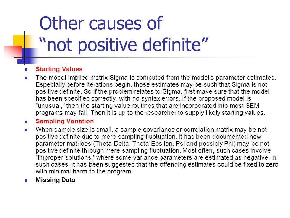 Other causes of not positive definite Starting Values The model-implied matrix Sigma is computed from the model s parameter estimates.